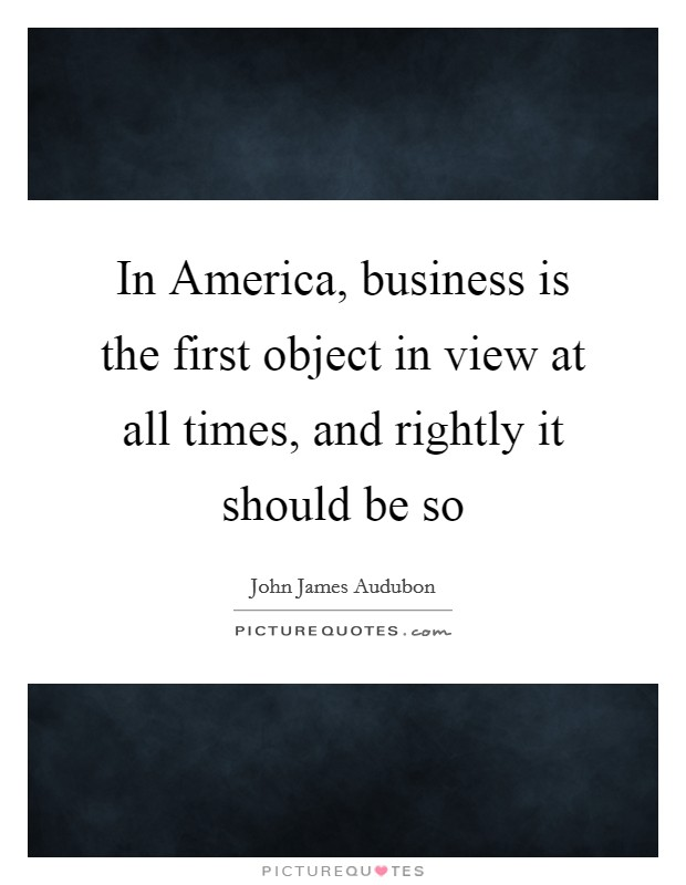 In America, business is the first object in view at all times, and rightly it should be so Picture Quote #1