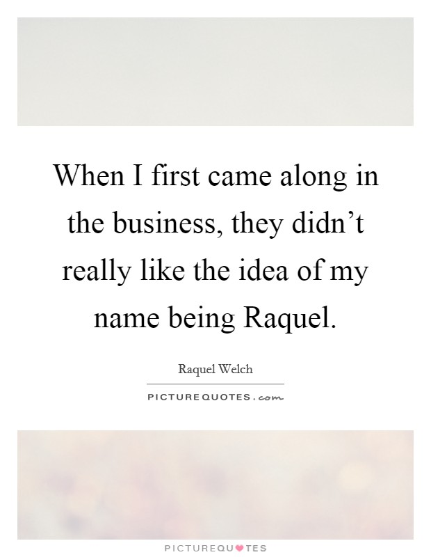 When I first came along in the business, they didn't really like the idea of my name being Raquel Picture Quote #1
