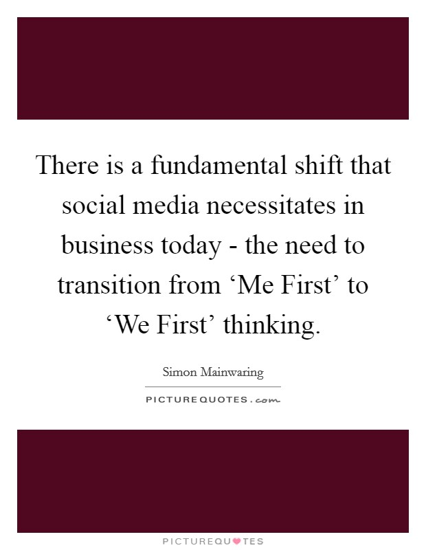 There is a fundamental shift that social media necessitates in business today - the need to transition from 'Me First' to 'We First' thinking Picture Quote #1