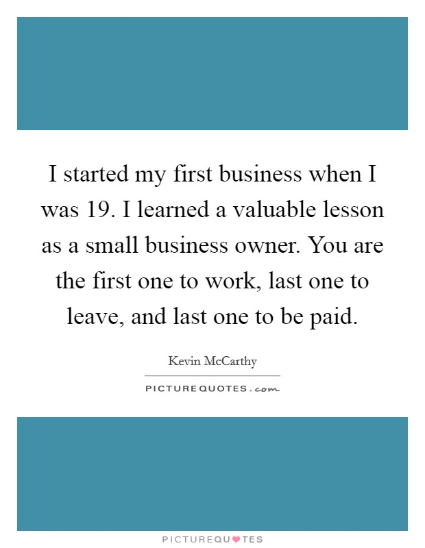 I started my first business when I was 19. I learned a valuable lesson as a small business owner. You are the first one to work, last one to leave, and last one to be paid Picture Quote #1