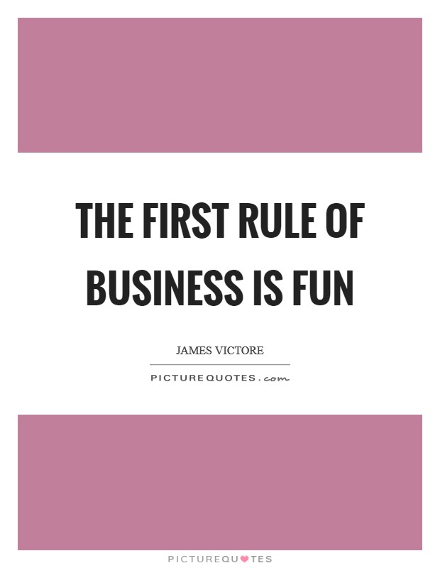 The first rule of business is FUN Picture Quote #1
