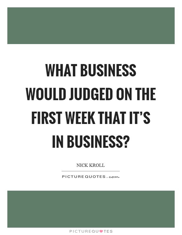 What business would judged on the first week that it's in business? Picture Quote #1