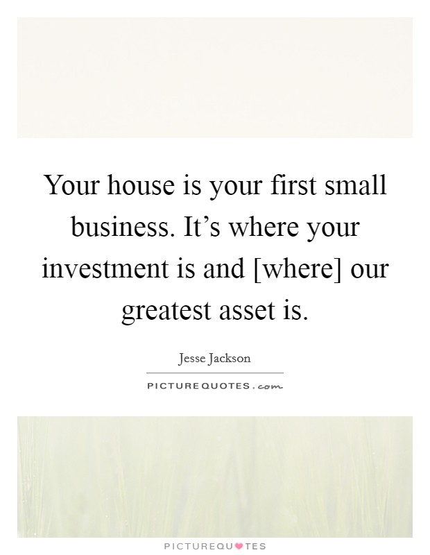 Your house is your first small business. It's where your investment is and [where] our greatest asset is Picture Quote #1
