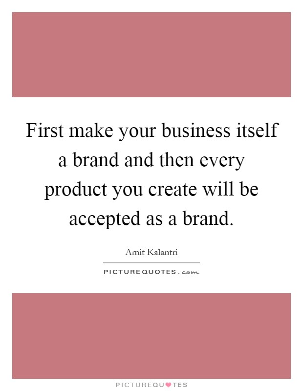 First make your business itself a brand and then every product you create will be accepted as a brand Picture Quote #1