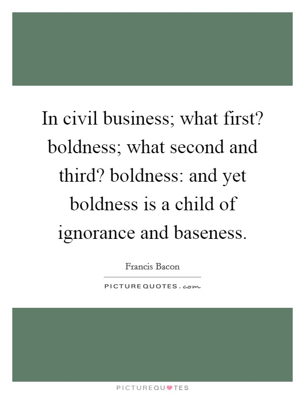 In civil business; what first? boldness; what second and third? boldness: and yet boldness is a child of ignorance and baseness Picture Quote #1