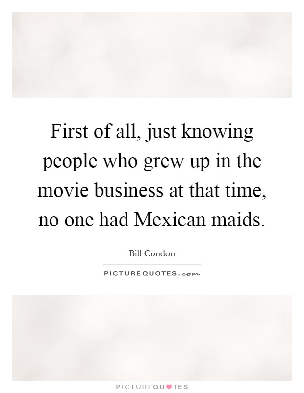 First of all, just knowing people who grew up in the movie business at that time, no one had Mexican maids Picture Quote #1