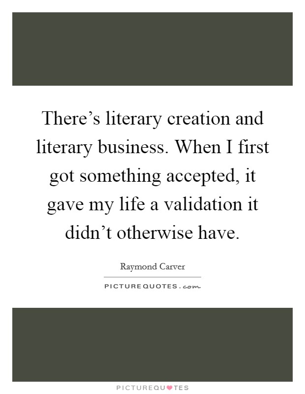 There's literary creation and literary business. When I first got something accepted, it gave my life a validation it didn't otherwise have Picture Quote #1
