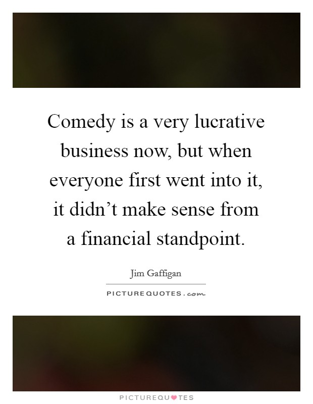 Comedy is a very lucrative business now, but when everyone first went into it, it didn't make sense from a financial standpoint Picture Quote #1
