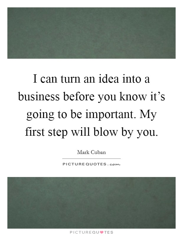 I can turn an idea into a business before you know it's going to be important. My first step will blow by you Picture Quote #1