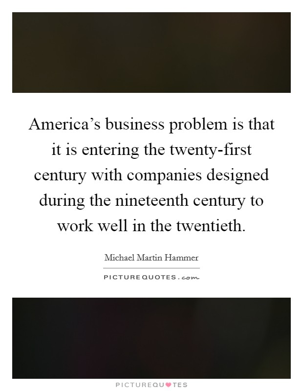 America's business problem is that it is entering the twenty-first century with companies designed during the nineteenth century to work well in the twentieth Picture Quote #1