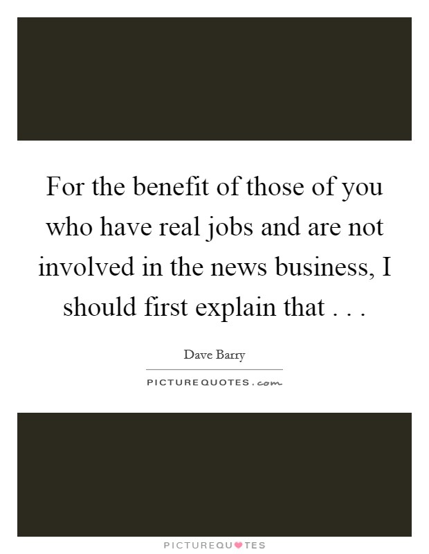 For the benefit of those of you who have real jobs and are not involved in the news business, I should first explain that . .  Picture Quote #1