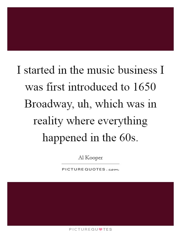I started in the music business I was first introduced to 1650 Broadway, uh, which was in reality where everything happened in the  60s Picture Quote #1