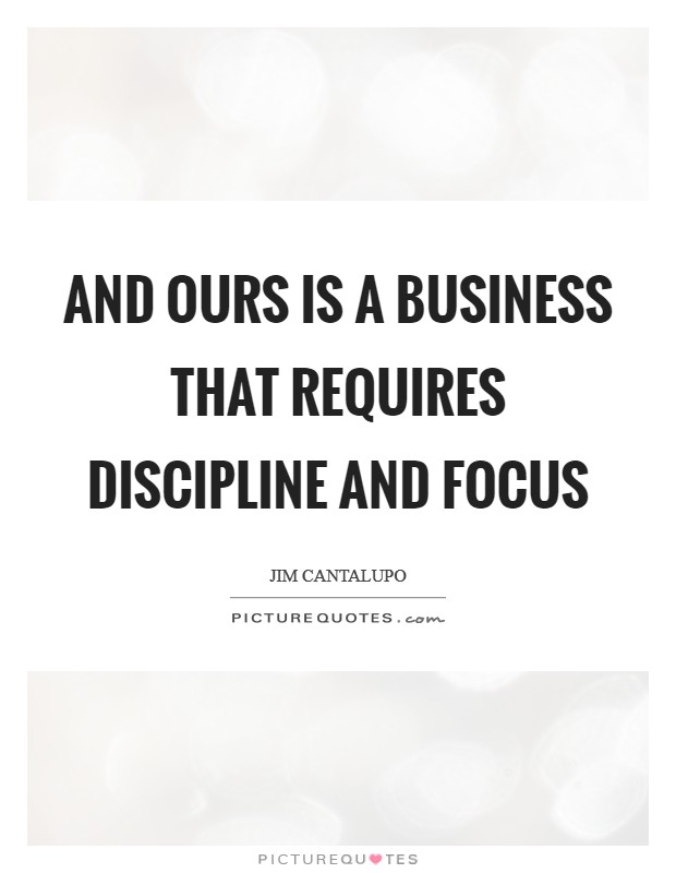 And ours is a business that requires discipline and focus Picture Quote #1