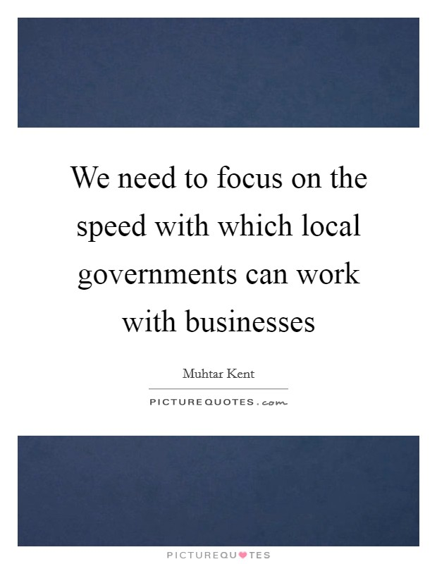 We need to focus on the speed with which local governments can work with businesses Picture Quote #1
