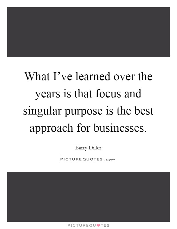 What I've learned over the years is that focus and singular purpose is the best approach for businesses Picture Quote #1