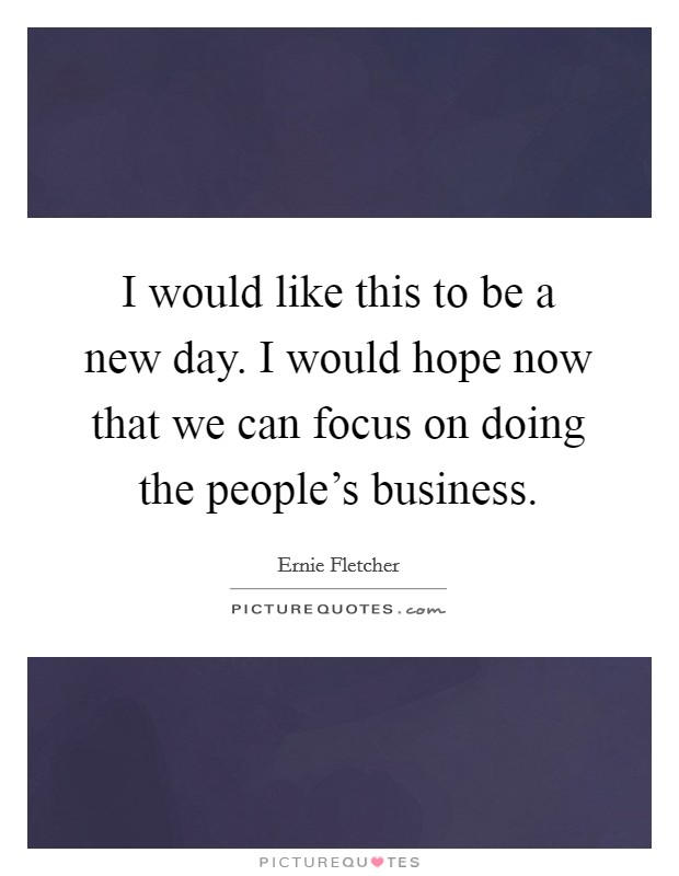 I would like this to be a new day. I would hope now that we can focus on doing the people's business Picture Quote #1