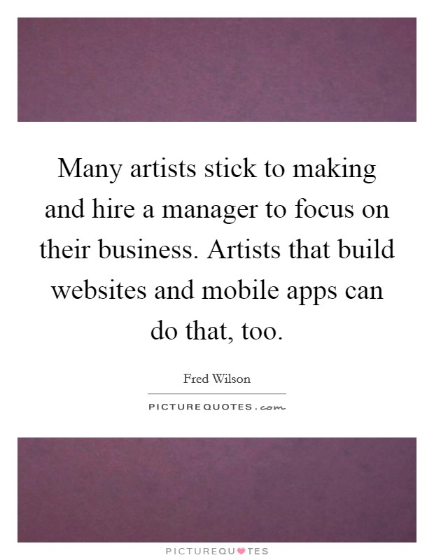 Many artists stick to making and hire a manager to focus on their business. Artists that build websites and mobile apps can do that, too Picture Quote #1