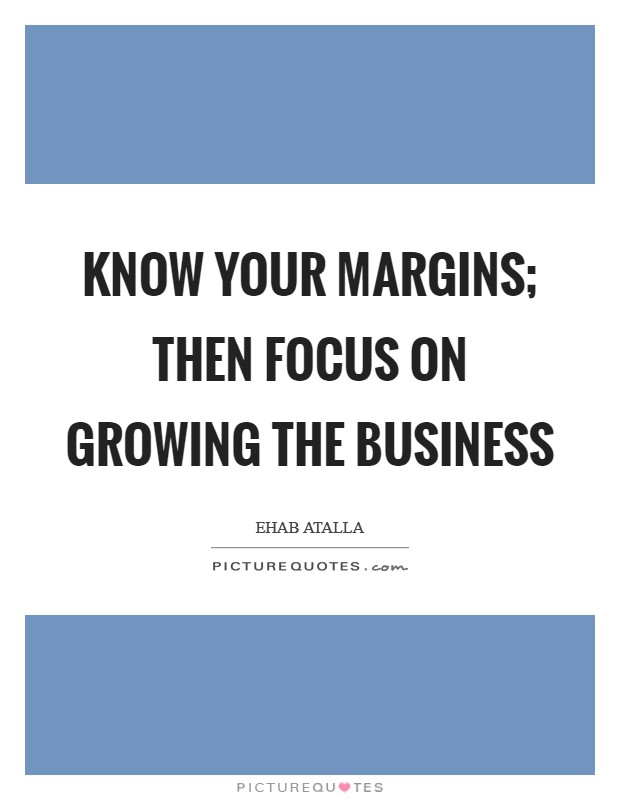 Know your margins; then focus on growing the business Picture Quote #1
