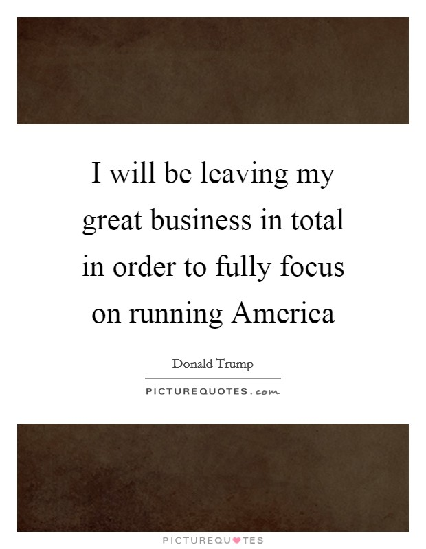I will be leaving my great business in total in order to fully focus on running America Picture Quote #1