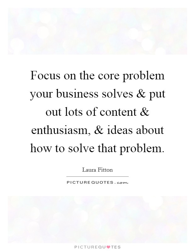 Focus on the core problem your business solves and put out lots of content and enthusiasm, and ideas about how to solve that problem Picture Quote #1