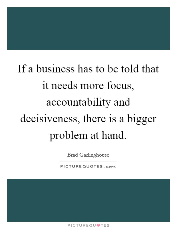 If a business has to be told that it needs more focus, accountability and decisiveness, there is a bigger problem at hand Picture Quote #1
