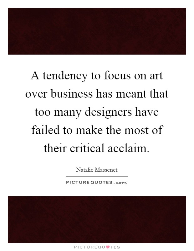 A tendency to focus on art over business has meant that too many designers have failed to make the most of their critical acclaim Picture Quote #1