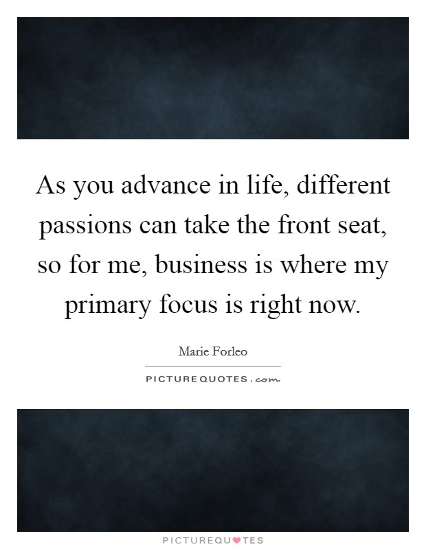 As you advance in life, different passions can take the front seat, so for me, business is where my primary focus is right now Picture Quote #1