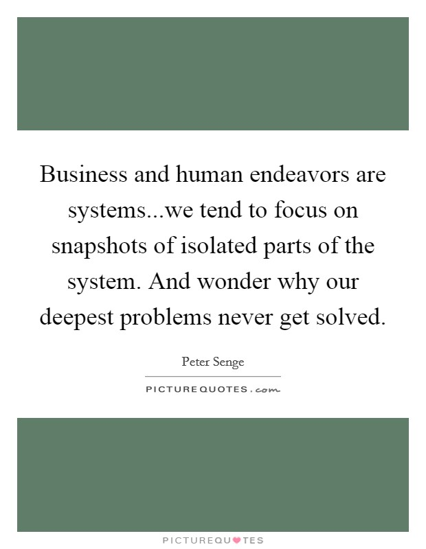 Business and human endeavors are systems...we tend to focus on snapshots of isolated parts of the system. And wonder why our deepest problems never get solved Picture Quote #1