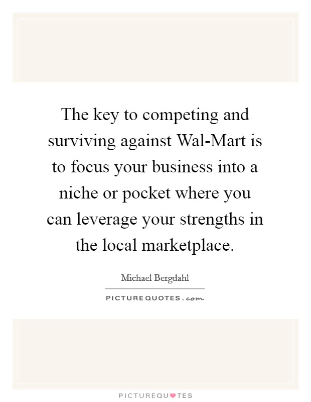The key to competing and surviving against Wal-Mart is to focus your business into a niche or pocket where you can leverage your strengths in the local marketplace Picture Quote #1