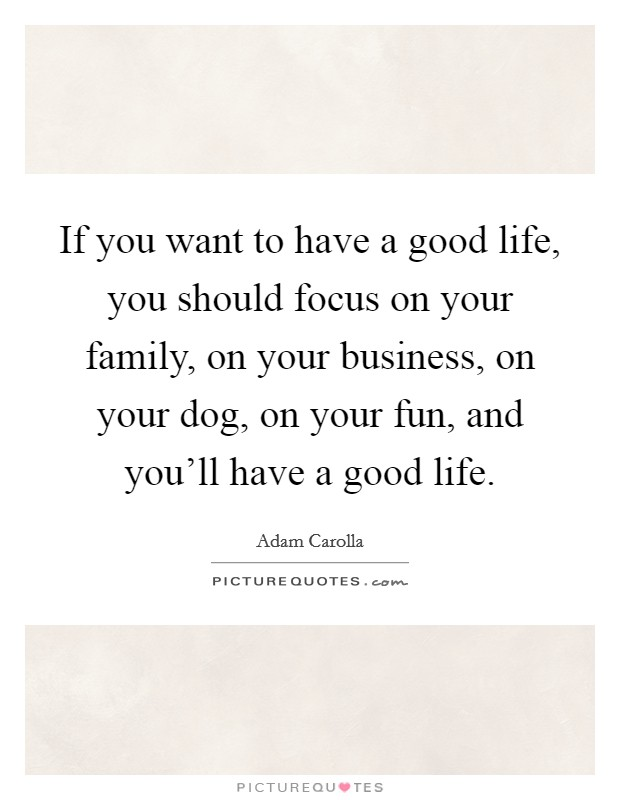 If you want to have a good life, you should focus on your family, on your business, on your dog, on your fun, and you'll have a good life Picture Quote #1