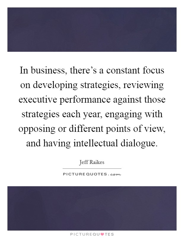 In business, there's a constant focus on developing strategies, reviewing executive performance against those strategies each year, engaging with opposing or different points of view, and having intellectual dialogue Picture Quote #1