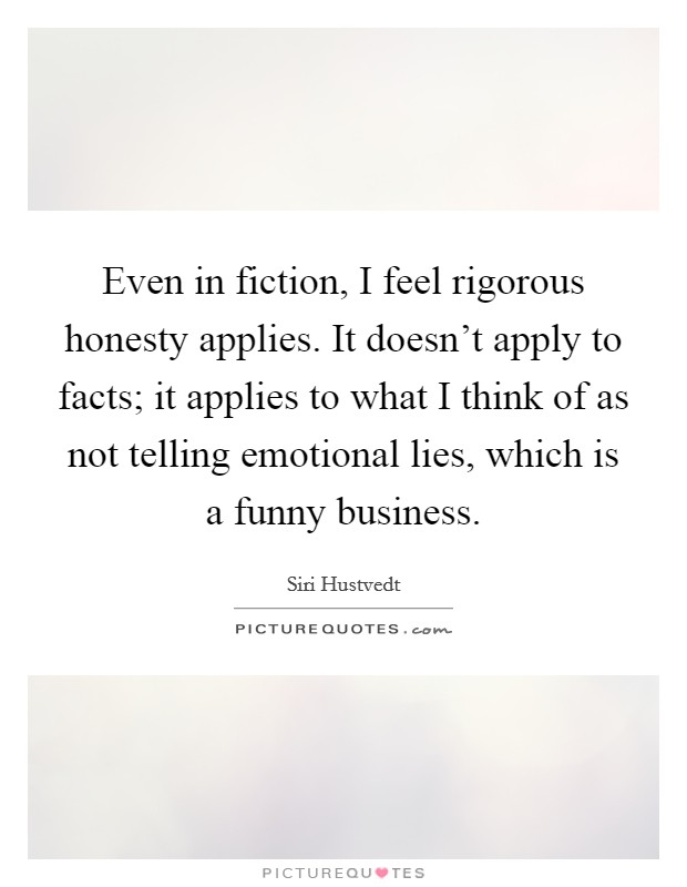 Even in fiction, I feel rigorous honesty applies. It doesn't apply to facts; it applies to what I think of as not telling emotional lies, which is a funny business Picture Quote #1