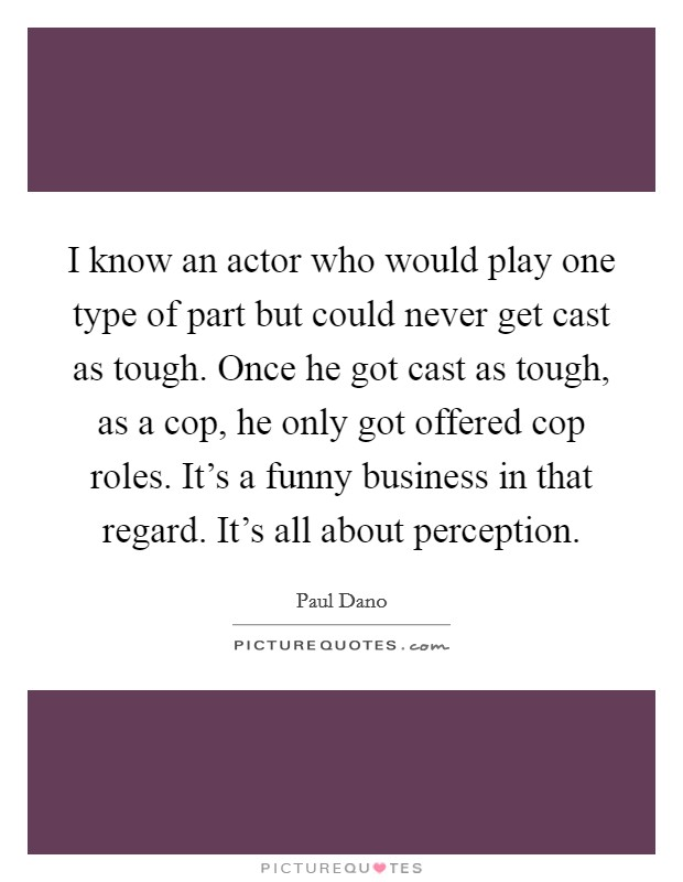 I know an actor who would play one type of part but could never get cast as tough. Once he got cast as tough, as a cop, he only got offered cop roles. It's a funny business in that regard. It's all about perception Picture Quote #1