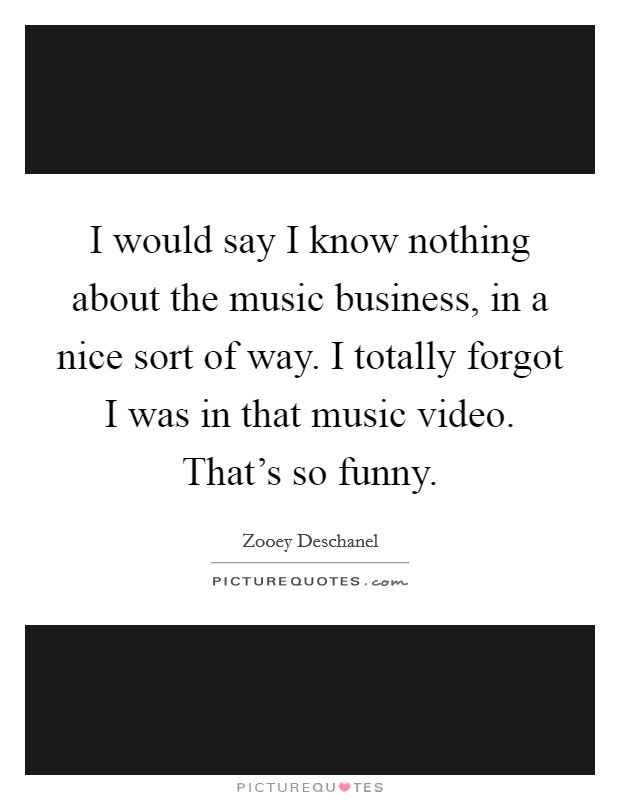 I would say I know nothing about the music business, in a nice sort of way. I totally forgot I was in that music video. That's so funny Picture Quote #1