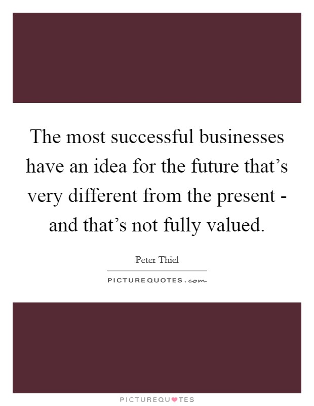 The most successful businesses have an idea for the future that's very different from the present - and that's not fully valued Picture Quote #1