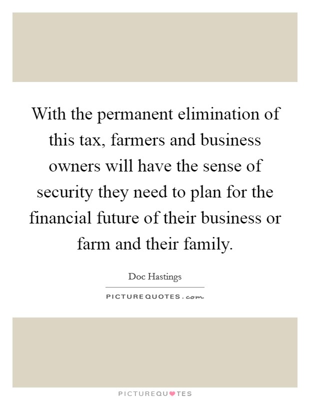 With the permanent elimination of this tax, farmers and business owners will have the sense of security they need to plan for the financial future of their business or farm and their family Picture Quote #1