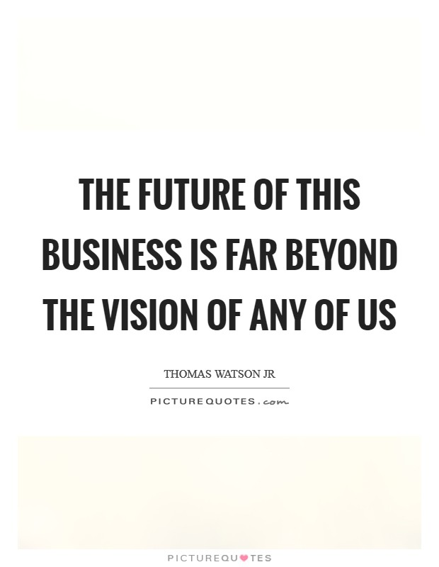 The future of this business is far beyond the vision of any of us Picture Quote #1