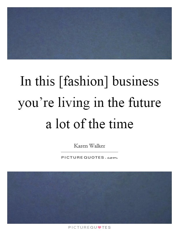 In this [fashion] business you're living in the future a lot of the time Picture Quote #1