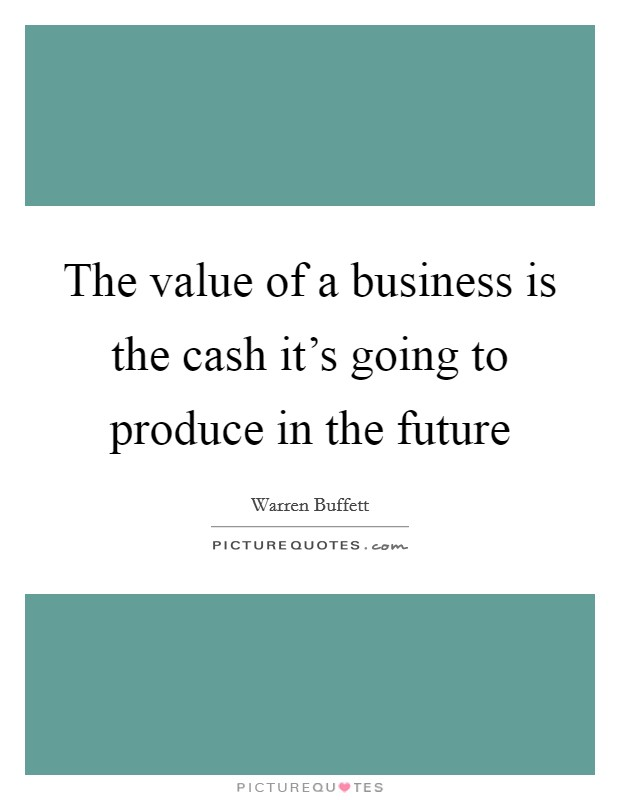 The value of a business is the cash it's going to produce in the future Picture Quote #1