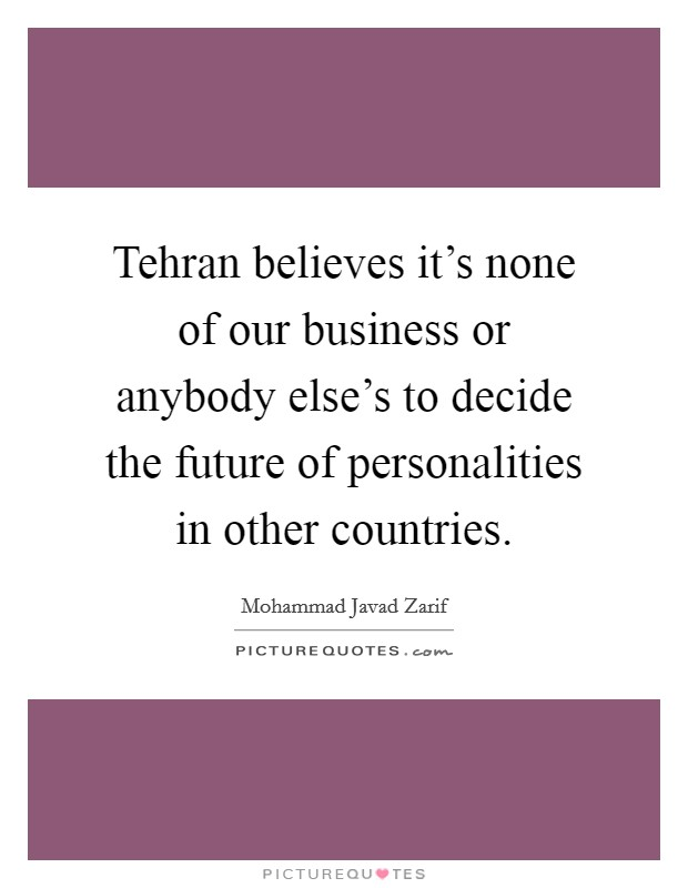Tehran believes it's none of our business or anybody else's to decide the future of personalities in other countries Picture Quote #1