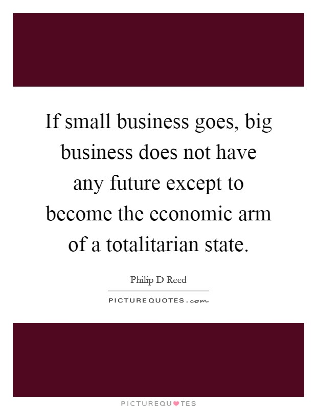 If small business goes, big business does not have any future except to become the economic arm of a totalitarian state. Picture Quote #1