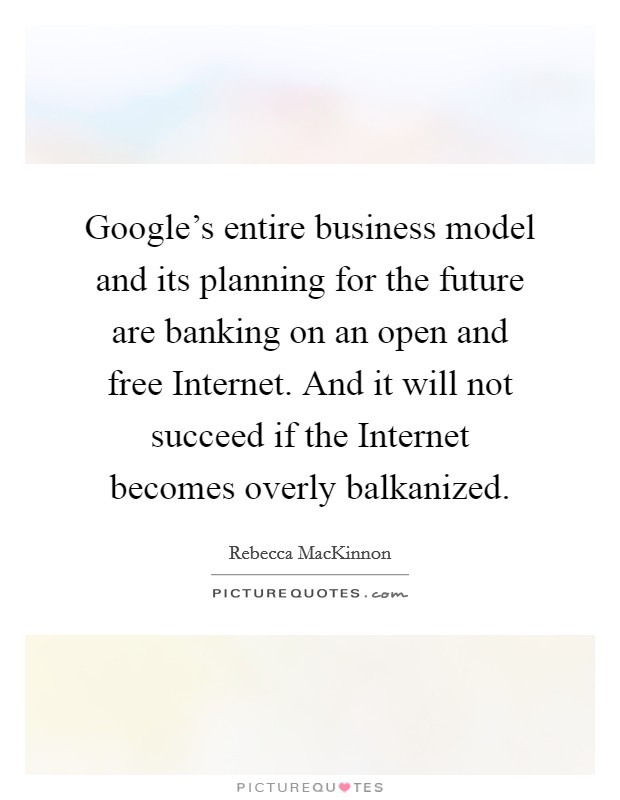 Google's entire business model and its planning for the future are banking on an open and free Internet. And it will not succeed if the Internet becomes overly balkanized Picture Quote #1
