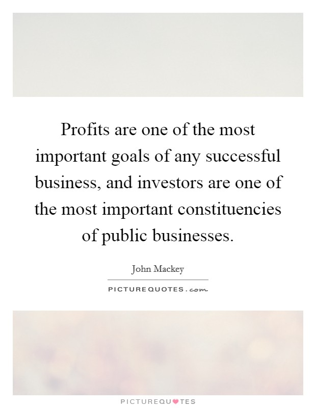 Profits are one of the most important goals of any successful business, and investors are one of the most important constituencies of public businesses Picture Quote #1