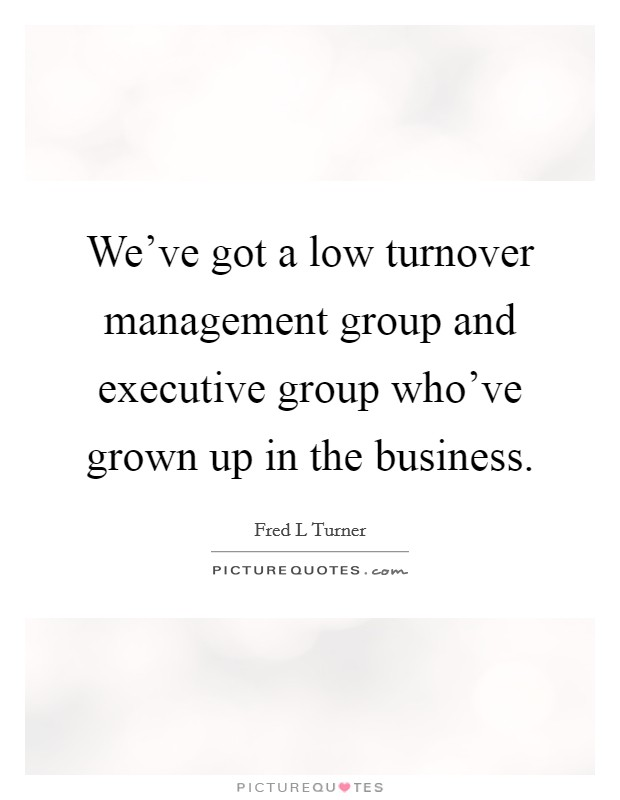 We've got a low turnover management group and executive group who've grown up in the business Picture Quote #1
