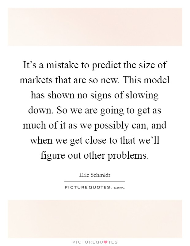 It's a mistake to predict the size of markets that are so new. This model has shown no signs of slowing down. So we are going to get as much of it as we possibly can, and when we get close to that we'll figure out other problems Picture Quote #1