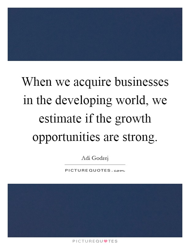 When we acquire businesses in the developing world, we estimate if the growth opportunities are strong. Picture Quote #1