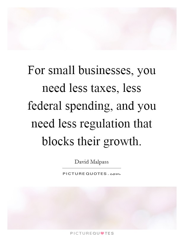 For small businesses, you need less taxes, less federal spending, and you need less regulation that blocks their growth Picture Quote #1