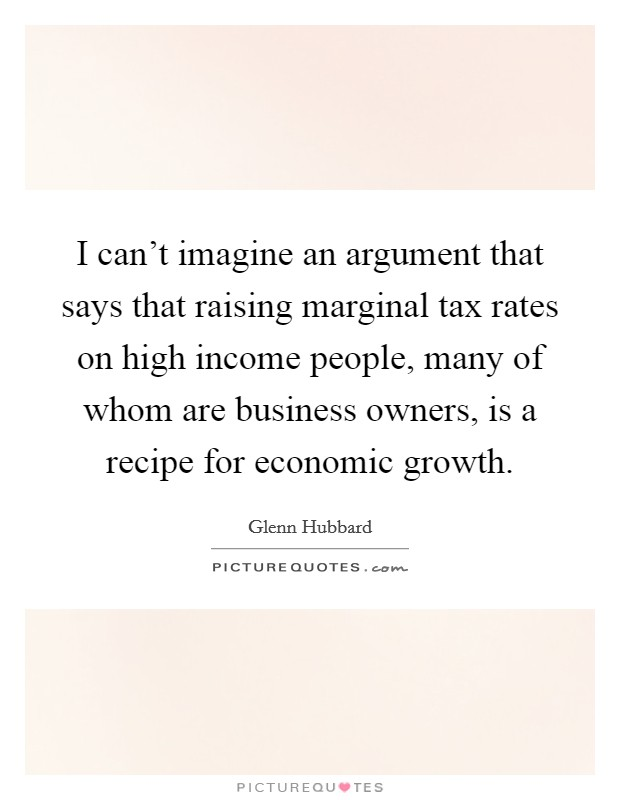 I can't imagine an argument that says that raising marginal tax rates on high income people, many of whom are business owners, is a recipe for economic growth Picture Quote #1