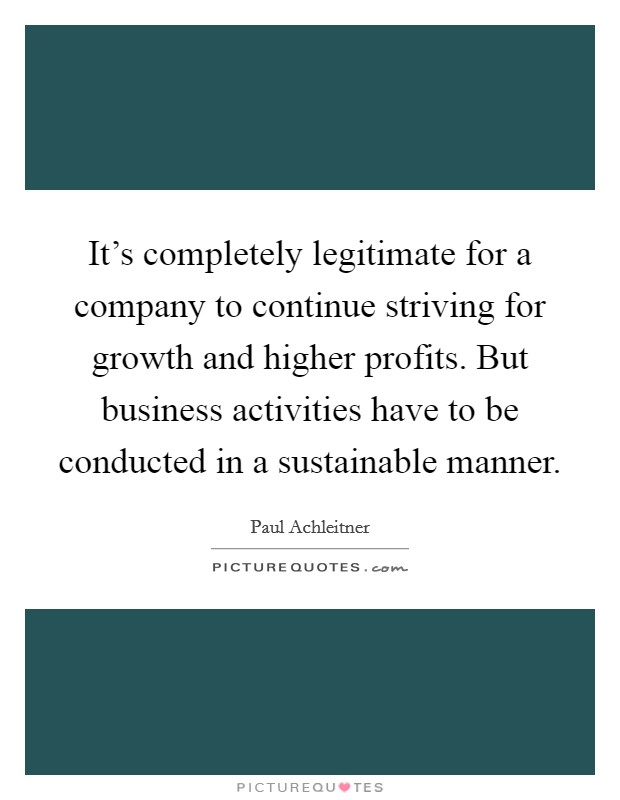 It's completely legitimate for a company to continue striving for growth and higher profits. But business activities have to be conducted in a sustainable manner Picture Quote #1