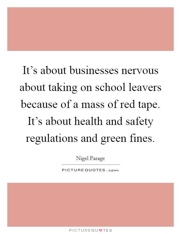 It's about businesses nervous about taking on school leavers because of a mass of red tape. It's about health and safety regulations and green fines Picture Quote #1